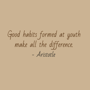 Formed: Good habits formed at youth  make all the difference  Aristotle