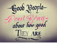 """Life, Tumblr, and Blog: Good henle-  about how qood  IHEY ARE <p><a href=""""https://calligraphy.life/post/165097791546/calligraphy"""" class=""""tumblr_blog"""">calligraphy</a>:</p><blockquote> <p>""""Good people don't brag about how good they are""""<br/>Calligraphy by <a class=""""tumblelog"""" href=""""https://tmblr.co/mrAedwDsQ3dfnKsA3KD2XOA"""">@sam-zheng-art-and-calligraphy</a>,</p> <hr><p>Live the <b><a href=""""http://CalligraphyLife.org"""">CalligraphyLife.org</a></b></p> </blockquote>"""