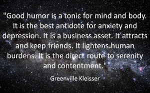 """Antidote, Friends, and Anxiety: """"Good humor is a tonic for mind and body.  It is the best antidote for anxiety and  depression. It is a business asset. It'attracts  and keep friends. It lightens.human  burdens it is the direct routé to serenity  and contentment.  Greenville Kleisser"""