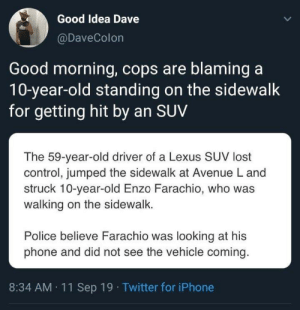 Media be like: Good Idea Dave  @DaveColon  Good morning, cops are blaming a  10-year-old standing on the sidewalk  for getting hit by an SUV  The 59-year-old driver of a Lexus SUV lost  control, jumped the sidewalk at Avenue L and  struck 10-year-old Enzo Farachio, who was  walking on the sidewalk.  Police believe Farachio was looking at his  phone and did not see the vehicle coming  8:34 AM 11 Sep 19 Twitter for iPhone Media be like
