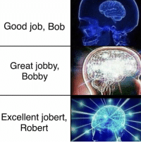 good job: Good job, Bob  Great jobby,  Bobby  Excellent jobert,  Robert