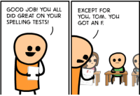 "An ""F"" for ""Fuck You, Tom"".   Read the full comic at: http://explosm.net/comics/4471/: GOOD JOB! YOu ALL EXCEPT FOR  DID GREAT ON YOUR  SPELLING TESTS!  YOu, TOM. YOu  GOT AN F An ""F"" for ""Fuck You, Tom"".   Read the full comic at: http://explosm.net/comics/4471/"