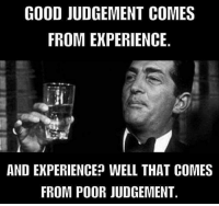 Memes, Pregnant, and Good: GOOD JUDGEMENT COMES  FROM EXPERIENCE.  AND EKPERIENCE? WELL THAT COMES  FROM POOR JUDGEMENT LET'S ALL GET THE SAME CHICK PREGNANT TONIGHT!