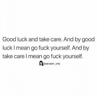 SarcasmOnly: Good luck and take care. And by good  luck I mean go fuck yourself. And by  take care l mean go fuck yourself.  @sarcasm_only SarcasmOnly
