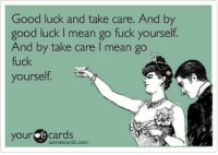 (JK): Good luck and take care. And by  good luck l mean go fuck yourself.  And by take care l mean go  fuck  yourself.  your ecards  some ecards.com (JK)
