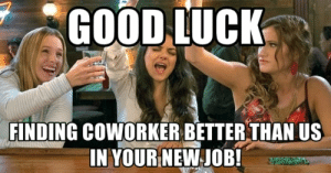 Memes, Good, and Coworkers: GOOD LUCK  FINDING COWORKER BETTER THAN US  IN YOUR NEW JOB! 16 Memes to Send to Your Favorite Coworkers