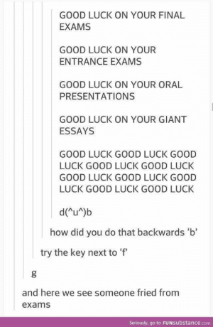 Finals, Giant, and Good: GOOD LUCK ON YOUR FINAL  EXAMS  GOOD LUCK ON YOUR  ENTRANCE EXAMS  GOOD LUCK ON YOUR ORAL  PRESENTATIONS  GOOD LUCK ON YOUR GIANT  ESSAYS  GOOD LUCK GOOD LUCK GOOD  LUCK GOOD LUCK GOOD LUCK  GOOD LUCK GOOD LUCK GOOD  LUCK GOOD LUCK GOOD LUCK  d(u )b  how did you do that backwards 'b'  try the key next to f  and here we see someone fried from  exams  Seriously, go to FUNsubstance.com Or someone who got a g on their finals