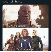 "Dad, Good, and Dank Memes: good luck thanos  ""No mere men can killime  pronlityaveoters  ""We are no mere men."" thanos is my dad"