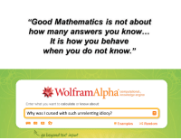 "Fig. 4.59: A meme [1].  References  [1] Meme-Theoretic Theoretical Physics Memes et al. (2017).: ""Good Mathematics is not about  how many answers you know..  It is how you behave  when you do not know.""  WolframAlpha  computational-  knowledge engine  Enter what you want to calculate or know about  Why was l cursed with such unrelenting idiocy?  E Examples  Random  go beyond fext input Fig. 4.59: A meme [1].  References  [1] Meme-Theoretic Theoretical Physics Memes et al. (2017)."