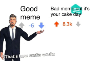 Bad, Dank, and Meme: Good  meme  -6  Bad me  me but it's  your cake da  8.3k  works  That's how mafia Thats how mafia works by Cattack64 MORE MEMES