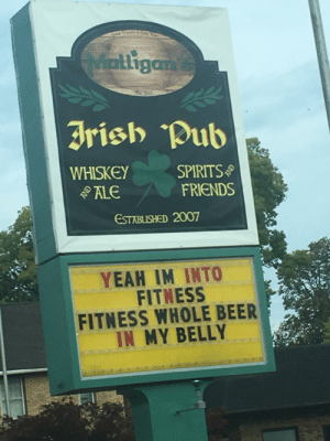 Local sign from my hometown.: Good  Micatligam's  Irish Pub  WHISKEY  ALE  SPIRITS  FRIENDS  ESTABLISHED 2007  YEAH IM INTO  FITNESS  FITNESS WHOLE BEER  IN MY BELLY  AND Local sign from my hometown.