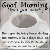 Good morning my loves..JOY.: Good Mornin  a great day today  Have a great day today because the thing  about tomorrow, is that it always comes, but  not for everyone. So, while we can plan for  tomorrow, we must live for today.  Fiona Childs Good morning my loves..JOY.