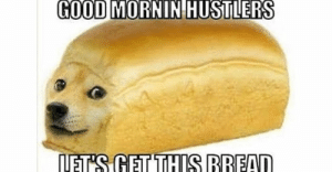 Memes, Good, and Bread: GOOD MORNIN  HUSTLERS  LETS GE THIS BREAD Top 10: Memes of 2018, Honorable Mention #6: Let's get this bread ...