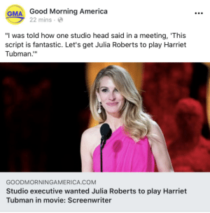 """Ummm...What?: Good Morning America  22 mins  GMA  """"I was told how one studio head said in a meeting, 'This  script is fantastic. Let's get Julia Roberts to play Harriet  Tubman.""""  GOODMORNINGAMERICA.COM  Studio executive wanted Julia Roberts to play Harriet  Tubman in movie: Screenwriter Ummm...What?"""