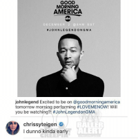 Ballerific Comment Creepin -- 🌾👀🌾 chrissyteigen commentcreepin: GOOD  MORNING  AMERICA  abc  DECEMBER  2 8 AM EST  JOHN LEGEND ONG MA  johnlegend Excited to be on goodmorningamerica  tomorrow morning performing #LOVEMENOW! Will  you be watching?! #JohnLegendonGMA  BALLE  chrissyteigen  ALERT  I dunno kinda early Ballerific Comment Creepin -- 🌾👀🌾 chrissyteigen commentcreepin