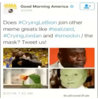 Goodmorningamerica Com: Good Morning America  GMA  Does #Crying LeBron join other  meme greats like #tealizard  #Crying Jordan and #smock in the  mask? Tweet us!  6/21/16, 7 52 AM  the cable turned off cade