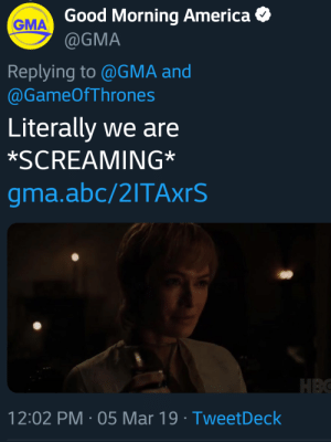Literally: Good Morning America  @GMA  GMA  Replying to @GMA and  @GameOfThrones  Literally we are  *SCREAMING*  gma.abc/2ITAxrS  12:02 PM-05 Mar 19 TweetDeck Literally