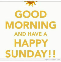 Happy Sunday Everyone💛: GOOD  MORNING  AND HAVE A  HAPPY  SUNDAY!!  Quotes Ideas.com Happy Sunday Everyone💛