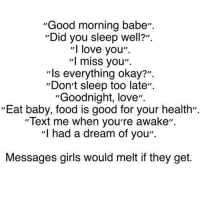 """A Dream, Food, and Girls: """"Good morning babe""""  Did you sleep well?"""".  """"l love you"""".  """"I miss you"""".  """"ls everything okay?"""".  """"Dont sleep too late"""".  Goodnight, love"""".  Eat baby, food is good for your health"""".  """"Text me when youre awake"""".  """"I had a dream of you""""  Messages girls would melt if they get."""