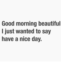 good morning beautiful i just wanted to say have a nice day good morning to all the girls who didnt get one of these texts this morning tag a friend