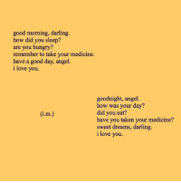 Hungry, Love, and Taken: good morning, darling.  how did you sleep?  are you hungry?  remember to take your medicine.  have a good day, angel  i love you.  goodnight, angel.  how was your day?  did you eat?  have you taken your medicine?  sweet dreams, darling.  i love you  1.m