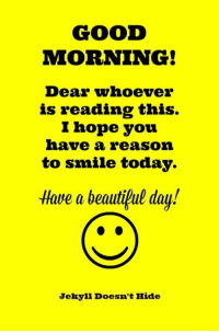 GOOD MORNING!: GOOD  MORNING!  Dear whoever  is reading this.  l Hope you  have a reason  to smile today.  Have a beautiful day!  Jekyll Doesn't Hide GOOD MORNING!