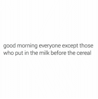 Be blessed: good morning everyone except those  who put in the milk before the cereal Be blessed