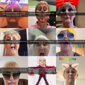 awesomacious:  My grandma learned Snapchat to stay in touch with all of us grandkids.: Good morning everyone I'm having my  exercise or I should say I'm doing my  exercise have a great day  Good morning everyone have a great day I  love you all  Good morning  Good morning little ones have a special day ha Good morning everyone have a special dayI Good morning everyone have a special day love  love you al.  ha Ha Hah Hah  you  lovetyou  Good morning my children I love you all very  much and I hope you all have a very special  special day.  Hope your Thanksgiving was extra special and I  hope you're going shopping On black Fridayl  love you all have a happy Friday and don't get awesomacious:  My grandma learned Snapchat to stay in touch with all of us grandkids.