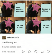 Funny, Trash, and Good Morning: good  morning  everyone  the sun is  shining  the tank  is clean  the tank  is clean  astera-trash  am i funny yet  Source: astera-trash  50,573 notes