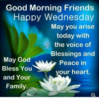Good morning ! ❤ TU: Good Morning Friends  Happy Wednesday  May you arise  today with  the voice of  Blessings and  May God  Peace in  Bless You  your heart  and Your  Family  CL. Good morning ! ❤ TU