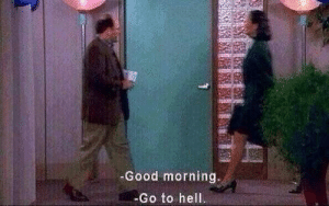 go to hell: -Good morning.  -Go to hell