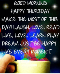 happy thursday: GOOD MORNING  HAPPY THURSDAY  MAKE THE MOSTOF THIS  DAY! LAUGH, LOVE, READ  LIVE, Love, LEARN PLAY  DREAM JUST B& HAPPY  LIVE EVERY MOMENT