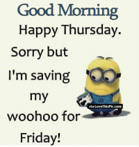 Aren't we all :) tu: Good Morning  Happy Thursday  Sorry but  I'm saving  my  via Love ThisPic.com  woohoo for  Friday! Aren't we all :) tu