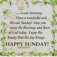 Sunday: Good Morning  Have a wonderful and  blessed Sunday! May you  enjoy the blessings and favor  God today. Enjoy the  beauty that the day brings.  HAPPY SUNDAY!  via Love ThisPic.com
