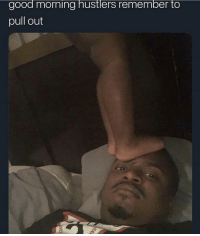 Good Morning, Good, and Pull Out: good morning hustlers remember to  pull out F