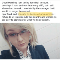 "Taco Bell, Tumblr, and Work: Good Morning. I am taking Taco Bell to court. I  overslept 1 hour and was late to my shift, but I still  showed up to work. I was told by the manager that l  would no longer be needed  I got fired, and honestly its because I am a woman. I  refuse to let injustice rule this country and women its  our duty to stand up for what we know is right. <p><a href=""https://rightsmarts.tumblr.com/post/173021212080/no-just-no-woman-gets-fired-from-taco-bell-for"" class=""tumblr_blog"">rightsmarts</a>:</p>  <blockquote><p>No… just no. Woman gets fired from Taco Bell for being late and calls it gender discrimination.</p></blockquote>  <p>Um</p>"