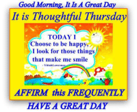 Good Morning, It is a Great Day: Good Morning, It Is A Great Day  It is Thoughtful Thursday  TODAYI  Choose to be happy  I look for those things  that make me smile  YittahLawrene  AFFIRM this FREQUENTLY  HAVE A GREAT DAY Good Morning, It is a Great Day