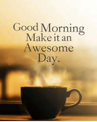 Good Morning Lover Faces!  Coffee in hand: Good Morning  Make it an  Awesome  Day Good Morning Lover Faces!  Coffee in hand