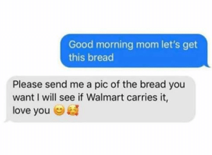Love, Walmart, and Good Morning: Good morning mom let's get  this bread  Please send me a pic of the bread you  want I will see if Walmart carries it,  love you me🥖irl