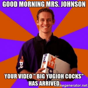 """riseofthecommonwoodpile:i was looking for a specific meme and came across this and i realized that this is what i was looking for all along: GOOD MORNING MRS. JOHNSON  YOUR VIDEO""""BIG YUGIOH COCKS""""  HAS ARRIVEDmegenerator.net riseofthecommonwoodpile:i was looking for a specific meme and came across this and i realized that this is what i was looking for all along"""