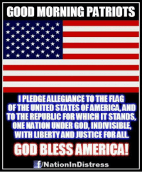 America, God, and Memes: GOOD MORNING PATRIOTS  I PLEDGEALLEGIANCE TO THE FLAG  OF THE UNITED STATES OFAMERICA, AND  TO THE REPUBLIC FORWHICH IT STANDS,  ONE NATION UNDER GOD, INDNISIBLE  WITH LIBERTY AND JUSTICE FORALL  GOD BLESS AMERICA!  NationInDistr  ess GOOD MORNING PATRIOTS! HAVE AN EPIC WEDNESDAY!!!  :-D  Nation In Distress