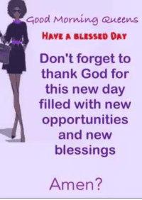 Memes, 🤖, and Thank God: good Morning Queens  i HAVE A BLESSED DAY  Don't forget to  thank God for  this new day  filled with new  opportunities  and new  blessings  Amen? Have a blessed day....