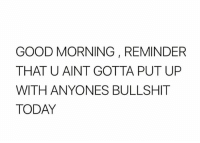 Memes, Good Morning, and Good: GOOD MORNING , REMINDER  THAT U AINT GOTTA PUT UP  WITH ANYONES BULLSHIT  TODAY 💁🏼 goodgirlwithbadthoughts 💋
