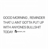 Funny, Memes, and Good Morning: GOOD MORNING, REMINDER  THAT U AINT GOTTA PUT UP  WITH ANYONES BULLSHIT  TODAY A  @sarcasm_only SarcasmOnly