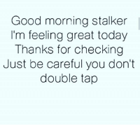 Good morning 🌞: Good morning stalker  I'm feeling great today  Thanks for checking  Just be careful you don't  double tap Good morning 🌞