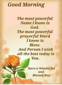 Good Morning: Good Morning  The most powerful  Name I know is  God.  The most powerful  prayerful Word  I know is  Bless.  And Person I wish  all the best today is  You.  Have a Wonderful  and  Blessed Day