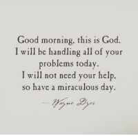 God, Good Morning, and Good: Good morning, this is God  I will be handling all of your  problems today  will not need your help.  so have a miraculous day  ay sre