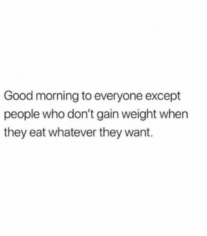 Everyone Except: Good morning to everyone except  people who don't gain weight when  they eat whatever they want.