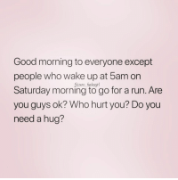 What is wrong with ya'll? ( @zero_fucksgirl ): Good morning to everyone except  people who wake up at 5am on  Saturday morning to go for a run. Are  you guys ok? Who hurt you? Do you  need a hug?  @zero fucksgil What is wrong with ya'll? ( @zero_fucksgirl )