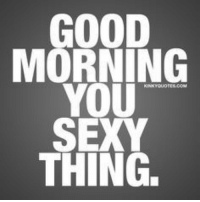 morning: GOOD  MORNING  YOU  SEXY  THING.